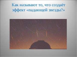 Как называют то, что создаёт эффект «падающей звезды?»