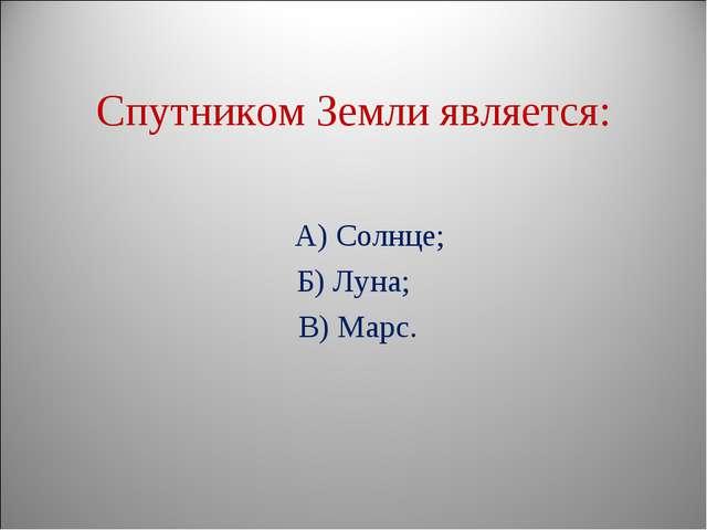 Спутником Земли является: А) Солнце; Б) Луна; В) Марс.