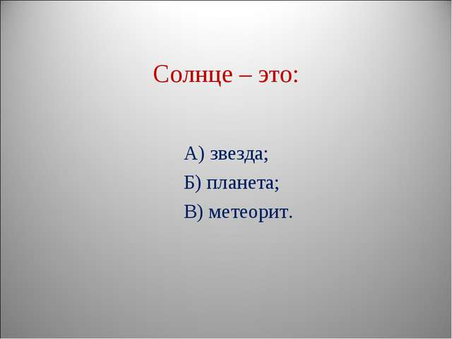 Солнце – это: А) звезда; Б) планета; В) метеорит.