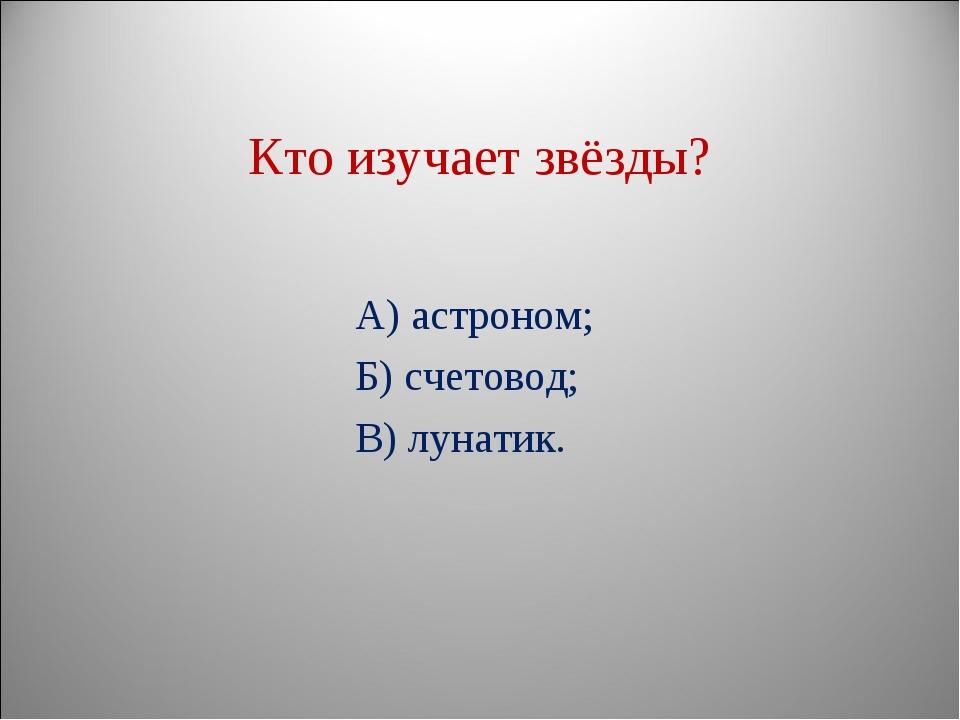Кто изучает звёзды? А) астроном; Б) счетовод; В) лунатик.