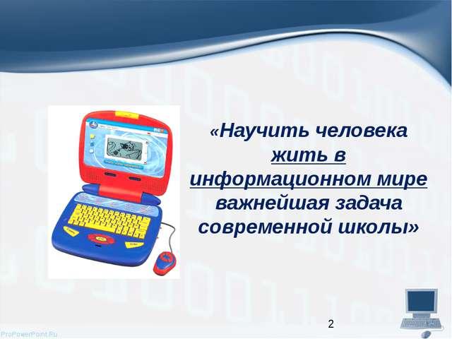 «Научить человека жить в информационном мире важнейшая задача современной шко...