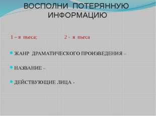 ВОСПОЛНИ ПОТЕРЯННУЮ ИНФОРМАЦИЮ 1 – я пьеса; 2 - я пьеса ЖАНР ДРАМАТИЧЕСКОГО