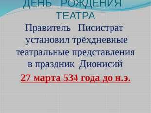 ДЕНЬ РОЖДЕНИЯ ТЕАТРА Правитель Писистрат установил трёхдневные театральные пр