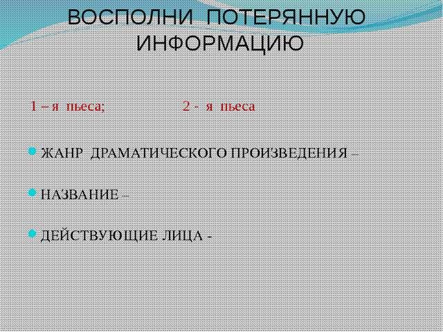 ВОСПОЛНИ ПОТЕРЯННУЮ ИНФОРМАЦИЮ 1 – я пьеса; 2 - я пьеса ЖАНР ДРАМАТИЧЕСКОГО...