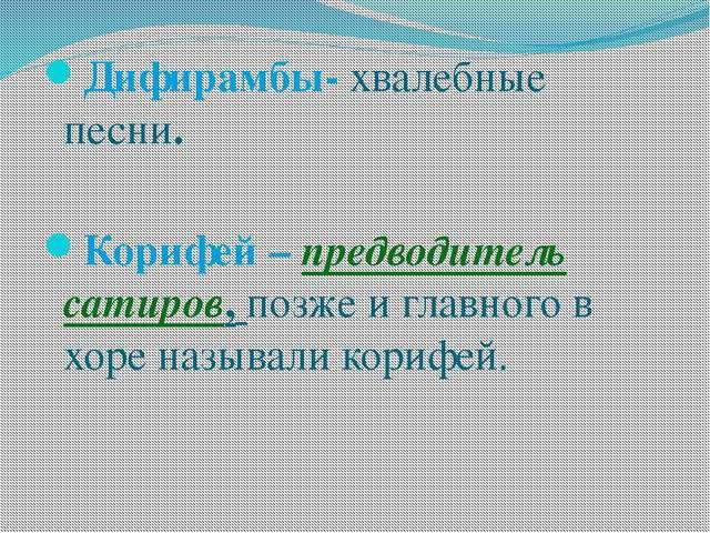 Дифирамбы- хвалебные песни. Корифей – предводитель сатиров, позже и главного...