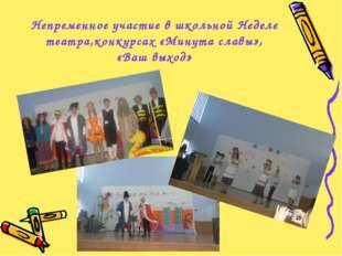 Непременное участие в школьной Неделе театра,конкурсах «Минута славы», «Ваш в