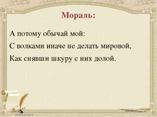 Мораль: А потому обычай мой: С волками иначе не делать мировой, Как снявши шк