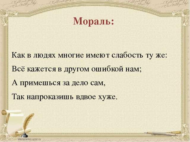 Мораль: Как в людях многие имеют слабость ту же: Всё кажется в другом ошибкой...