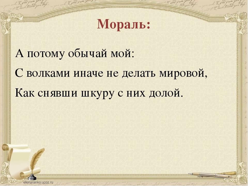 Мораль: А потому обычай мой: С волками иначе не делать мировой, Как снявши шк...