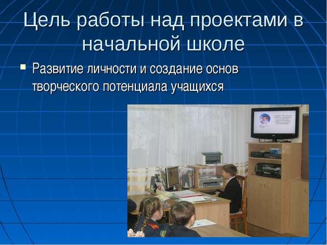 Цель работы над проектами в начальной школе Развитие личности и создание осно...
