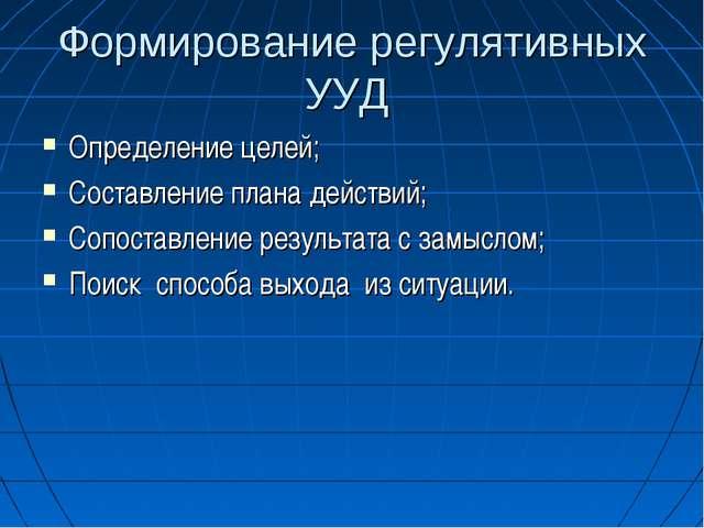 Формирование регулятивных УУД Определение целей; Составление плана действий;...