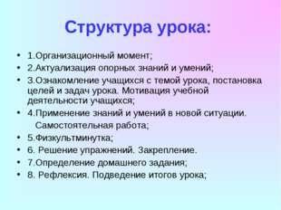 Структура урока: 1.Организационный момент; 2.Актуализация опорных знаний и ум