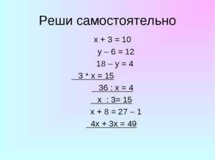 Реши самостоятельно x + 3 = 10 y – 6 = 12 18 – y = 4 3 * x = 15 36 : x = 4 x
