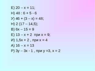 Е) 20 – х = 11; Н) 48 : 6 + 5 - 6 У) 46 + (3 – х) = 48; Н) 2 (17 – 14,5);