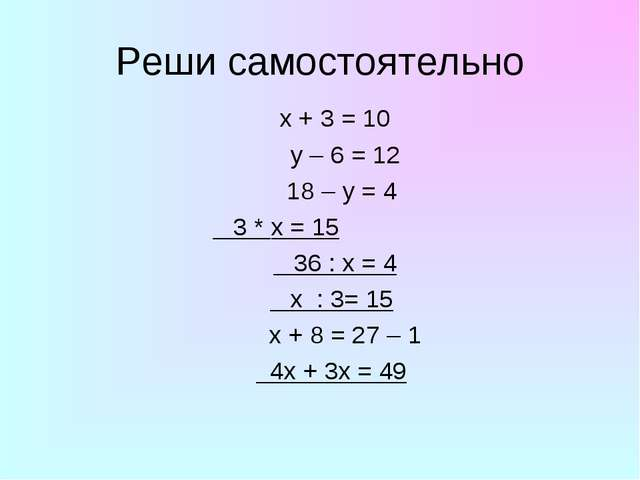 Реши самостоятельно x + 3 = 10 y – 6 = 12 18 – y = 4 3 * x = 15 36 : x = 4 x...