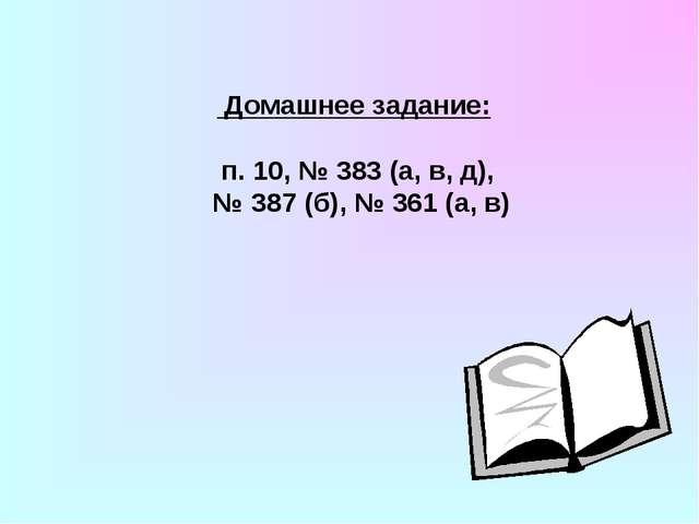 Домашнее задание: п. 10, № 383 (а, в, д), № 387 (б), № 361 (а, в)