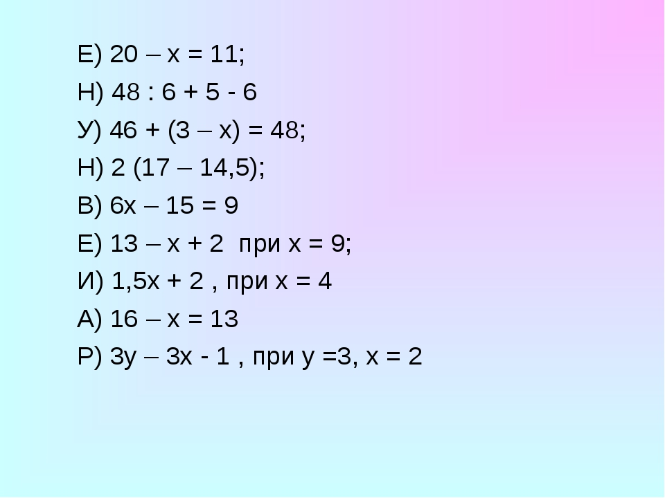 Е) 20 – х = 11; Н) 48 : 6 + 5 - 6 У) 46 + (3 – х) = 48; Н) 2 (17 – 14,5);...