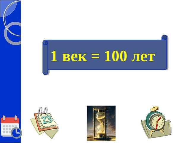 1 век = 100 лет