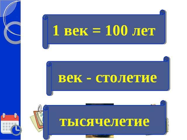 век - столетие 1 век = 100 лет тысячелетие