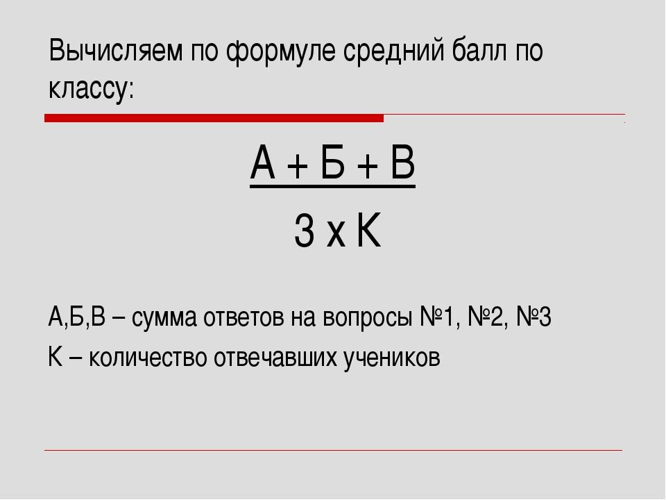 Вычисляем по формуле средний балл по классу: А + Б + В 3 х К А,Б,В – сумма от...