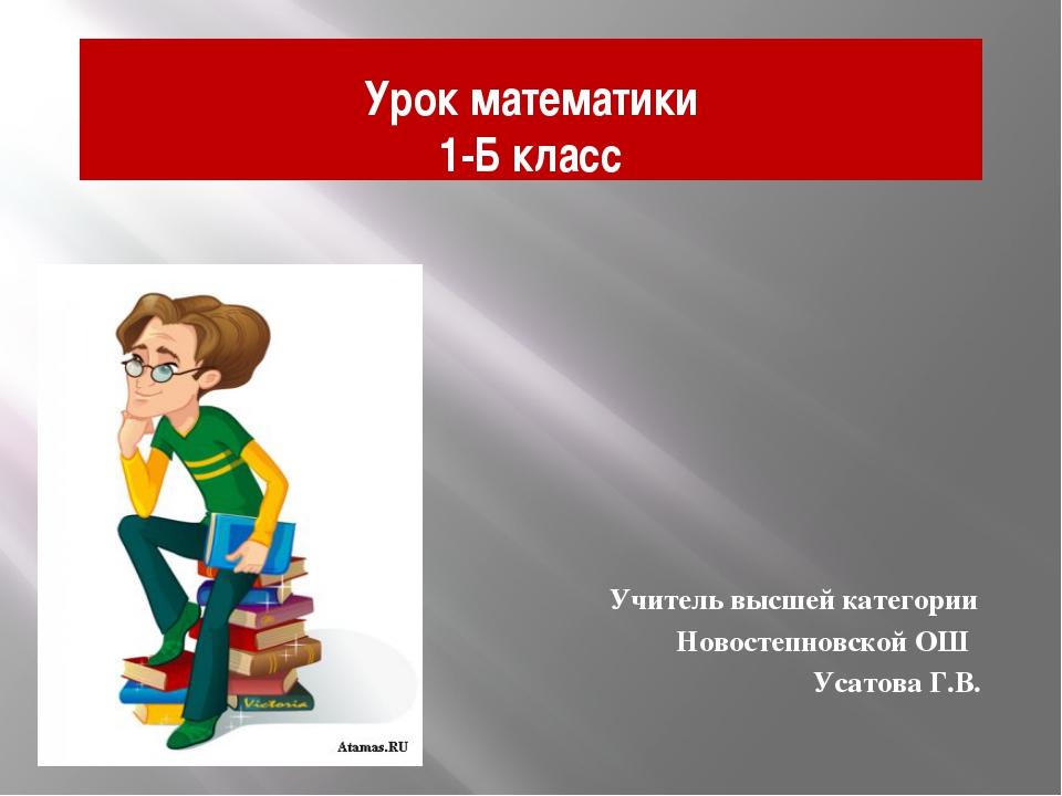Урок математики 1-Б класс Учитель высшей категории Новостепновской ОШ Усатова...