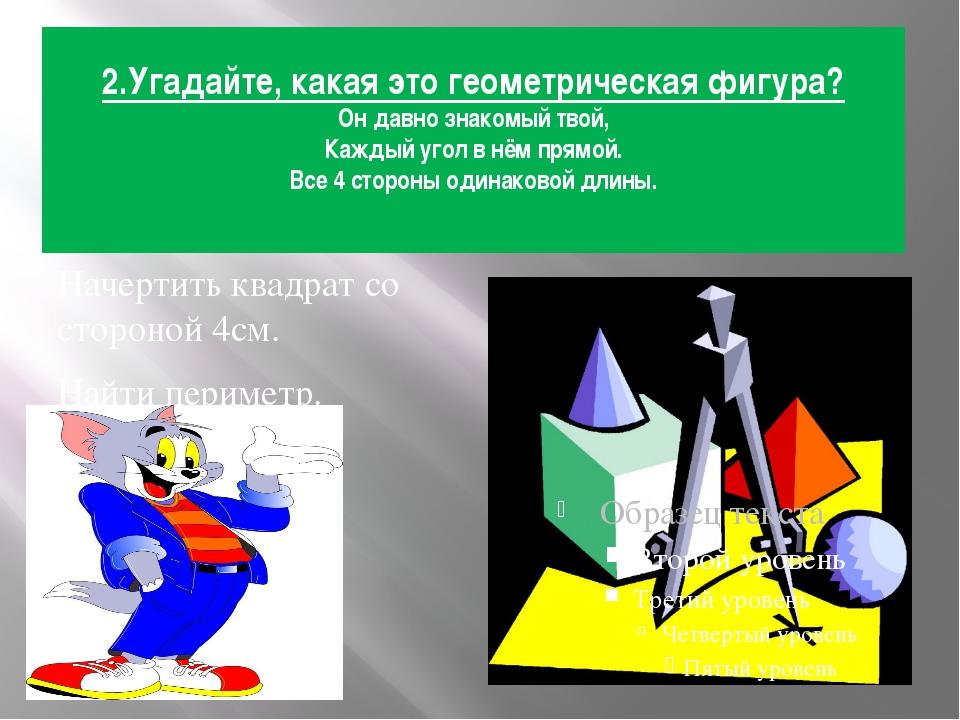 2.Угадайте, какая это геометрическая фигура? Он давно знакомый твой, Каждый у...