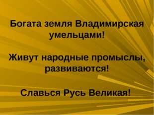 Богата земля Владимирская умельцами! Живут народные промыслы, развиваются! Сл