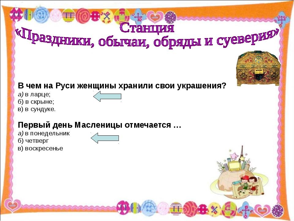 В чем на Руси женщины хранили свои украшения? а) в ларце; б) в скрыне; в) в...