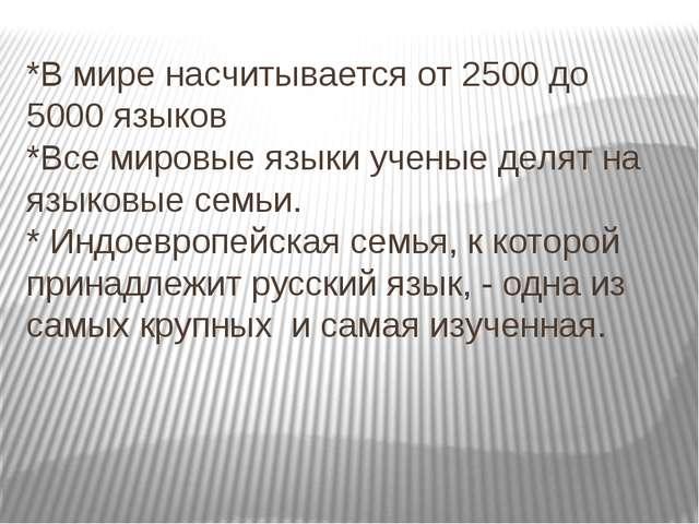 *В мире насчитывается от 2500 до 5000 языков *Все мировые языки ученые делят...