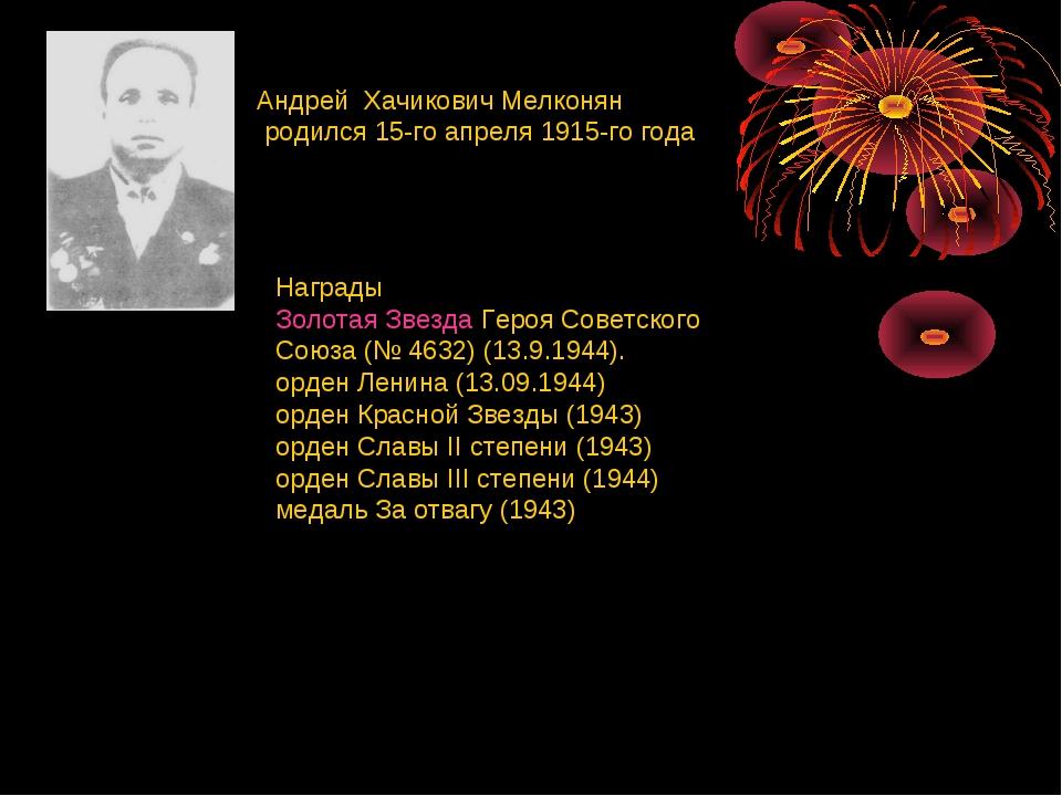Андрей Хачикович Мелконян родился 15-го апреля 1915-го года Награды Золотая...
