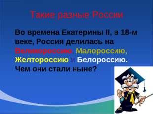 Такие разные России Во времена Екатерины II, в 18-м веке, Россия делилась на