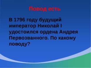 Повод есть В 1796 году будущий император Николай I удостоился ордена Андрея П