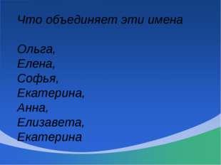 Что объединяет эти имена Ольга, Елена, Софья, Екатерина, Анна, Елизавета, Ека