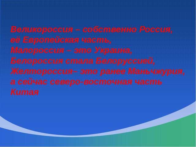 Великороссия – собственно Россия, её Европейская часть, Малороссия – это Укра...