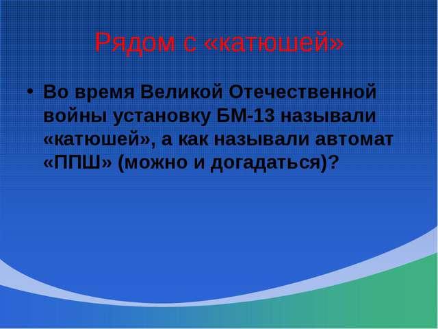 Рядом с «катюшей» Во время Великой Отечественной войны установку БМ-13 называ...