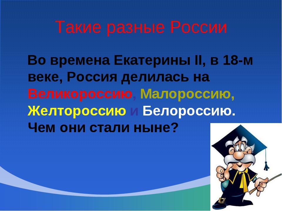 Такие разные России Во времена Екатерины II, в 18-м веке, Россия делилась на...