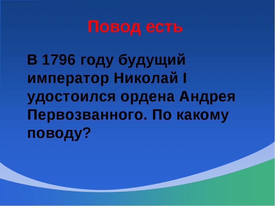 Повод есть В 1796 году будущий император Николай I удостоился ордена Андрея П...