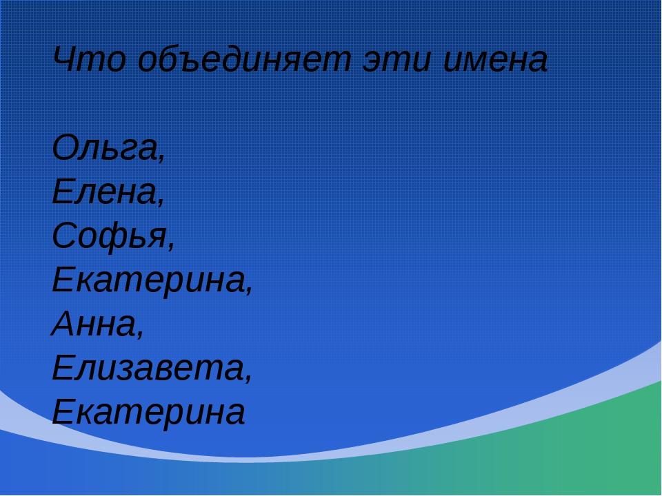 Что объединяет эти имена Ольга, Елена, Софья, Екатерина, Анна, Елизавета, Ека...