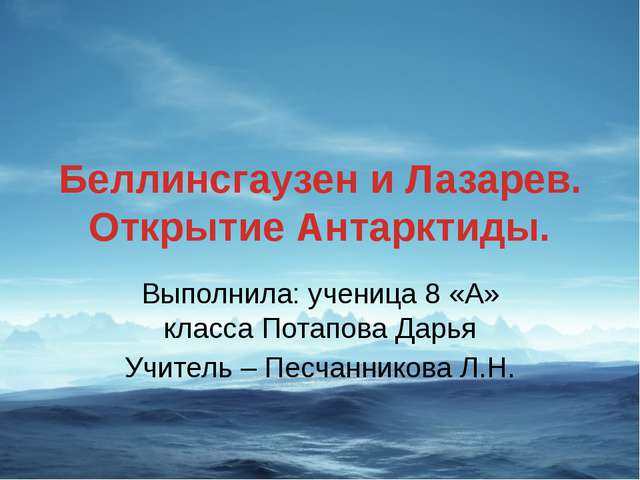 Беллинсгаузен и Лазарев. Открытие Антарктиды. Выполнила: ученица 8 «А» класса...