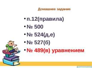 Домашнее задание п.12(правила) № 500 № 524(д,е) № 527(б) № 489(в) уравнением