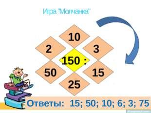 """Игра """"Молчанка"""" 150 : 10 25 50 15 3 2 Ответы: 15; 50; 10; 6; 3; 75"""