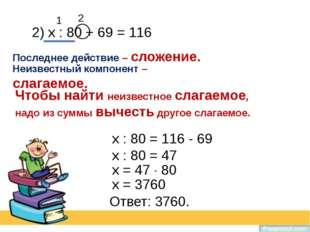 2) х : 80 + 69 = 116 Последнее действие – сложение. Неизвестный компонент – с