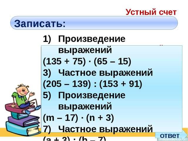 Устный счет Записать: Произведение выражений 135 + 75 и 65 – 15 Частное выраж...