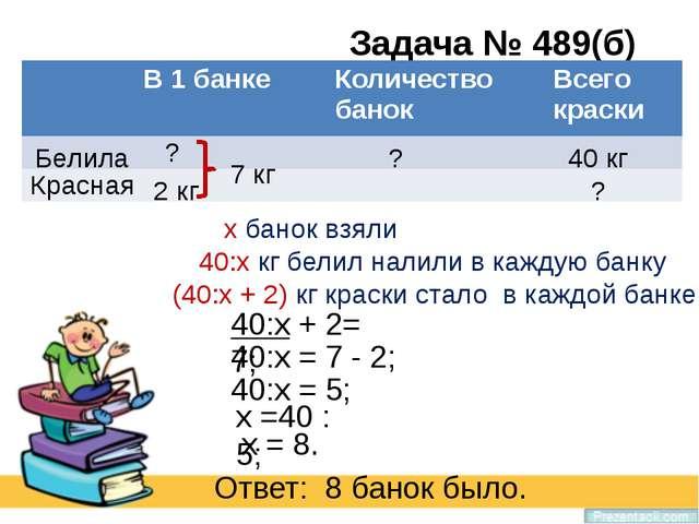 Задача № 489(б) Красная Белила ? ? 40 кг ? 2 кг 7 кг х банок взяли 40:х кг бе...