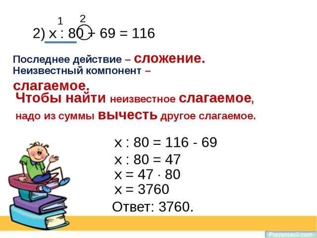 2) х : 80 + 69 = 116 Последнее действие – сложение. Неизвестный компонент – с...