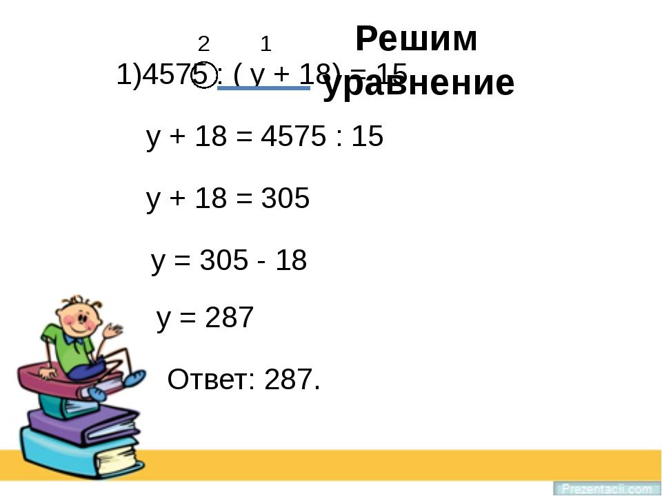1)4575 : ( у + 18) = 15 2 1 у + 18 = 4575 : 15 у + 18 = 305 у = 305 - 18 у =...