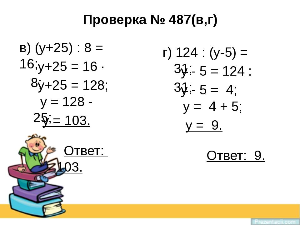 Проверка № 487(в,г) в) (у+25) : 8 = 16; у+25 = 16 · 8; у+25 = 128; у = 128 -...