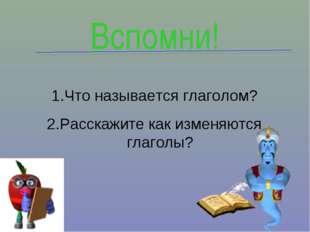 Что называется глаголом? Расскажите как изменяются глаголы? Вспомни!
