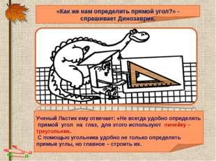 «Как же нам определить прямой угол?» - спрашивает Динозаврик. Ученый Ластик