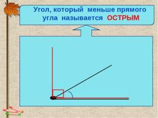 Угол, который меньше прямого угла называется ОСТРЫМ